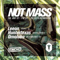 NOT MASS: Honcho w/ Leeon, Omoloko, and Huntertexas